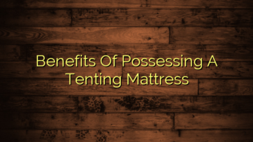 Benefits Of Possessing A Tenting Mattress
