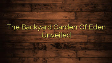 The Backyard Garden Of Eden Unveiled