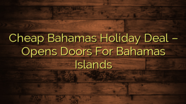 Cheap Bahamas Holiday Deal – Opens Doors For Bahamas Islands