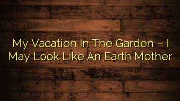 My Vacation In The Garden – I May Look Like An Earth Mother