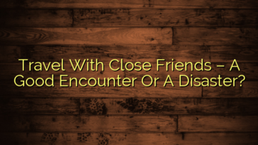 Travel With Close Friends – A Good Encounter Or A Disaster?
