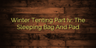 Winter Tenting Part Iv: The Sleeping Bag And Pad