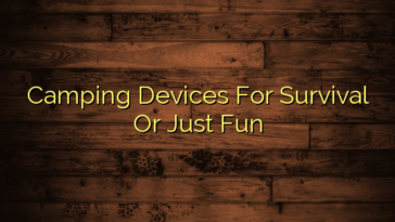 Camping Devices For Survival Or Just Fun