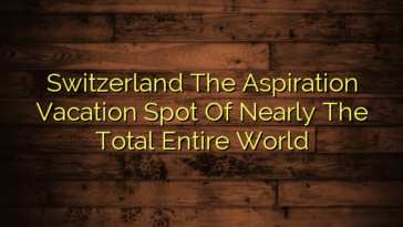 Switzerland The Aspiration Vacation Spot Of Nearly The Total Entire World