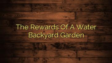 The Rewards Of A Water Backyard Garden