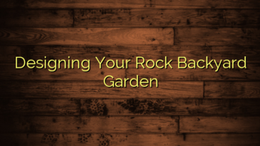 Designing Your Rock Backyard Garden