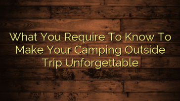 What You Require To Know To Make Your Camping Outside Trip Unforgettable