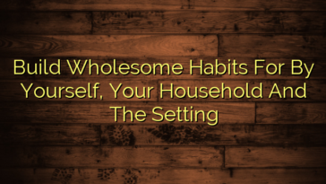 Build Wholesome Habits For By Yourself, Your Household And The Setting