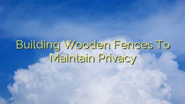 Building Wooden Fences To Maintain Privacy