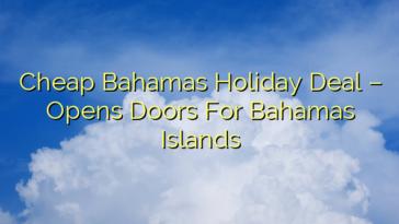 Cheap Bahamas Holiday Deal – Opens Doors For Bahamas Islands