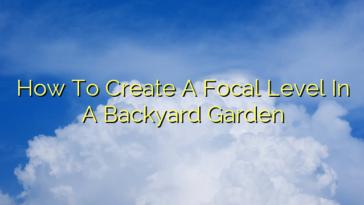 How To Create A Focal Level In A Backyard Garden