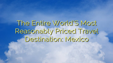 The Entire World'S Most Reasonably Priced Travel Destination: Mexico
