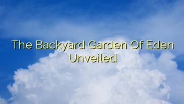The Backyard Garden Of Eden Unveiled
