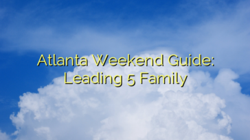 Atlanta Weekend Guide: Leading 5 Family
