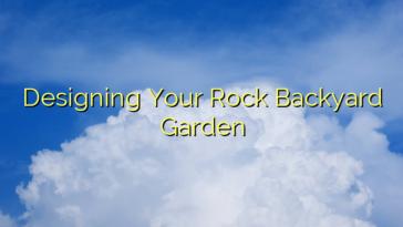 Designing Your Rock Backyard Garden