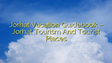 Jorhat Vacation Guidebook – Jorhat Tourism And Tourist Places