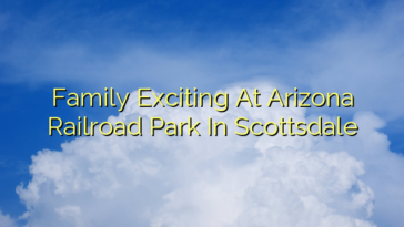 Family Exciting At Arizona Railroad Park In Scottsdale