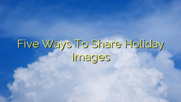 Five Ways To Share Holiday Images