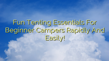 Fun Tenting Essentials For Beginner Campers Rapidly And Easily!